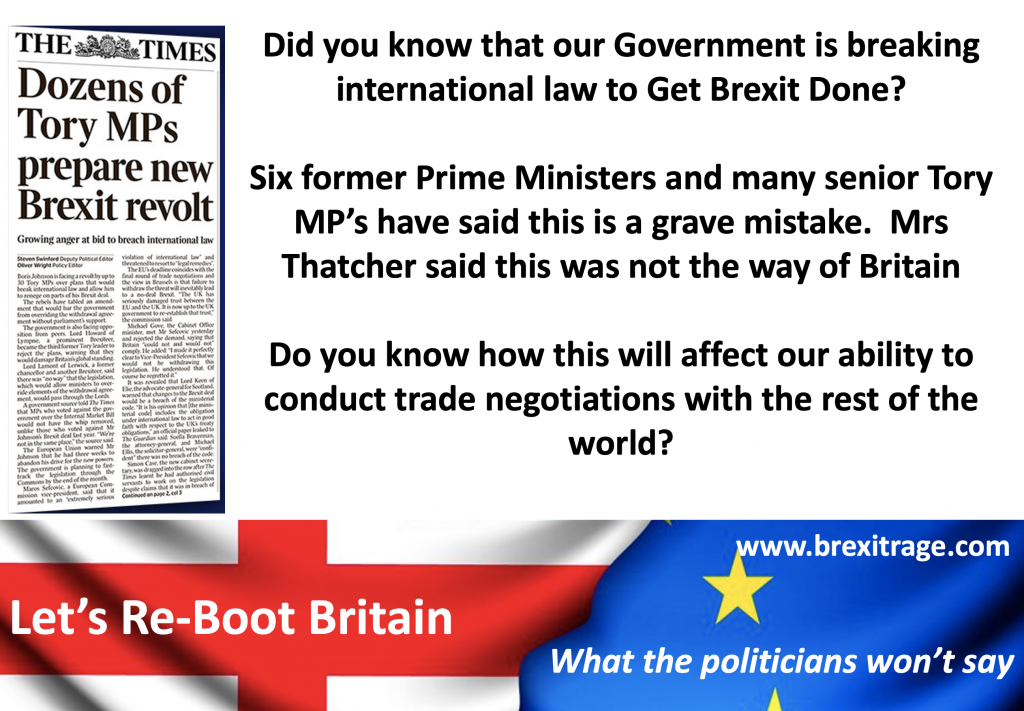 Did you know that our Government is breaking international law to Get Brexit Done?  Six former Prime Ministers and many senior Tory MP's have said this is a grave mistake.  Mrs Thatcher said this was not the way of Britain  Do you know how this will affect our ability to conduct trade negotiations with the rest of the world?